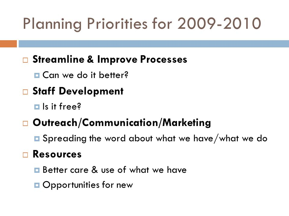 Planning Priorities for 2009-2010  Streamline & Improve Processes  Can we do it better?  Staff Development  Is it free?  Outreach/Communication/M