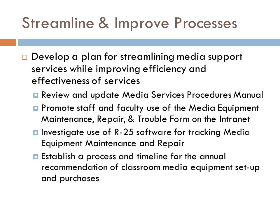 Streamline & Improve Processes  Develop a plan for streamlining media support services while improving efficiency and effectiveness of services  Review and update Media Services Procedures Manual  Promote staff and faculty use of the Media Equipment Maintenance, Repair, & Trouble Form on the Intranet  Investigate use of R-25 software for tracking Media Equipment Maintenance and Repair  Establish a process and timeline for the annual recommendation of classroom media equipment set-up and purchases