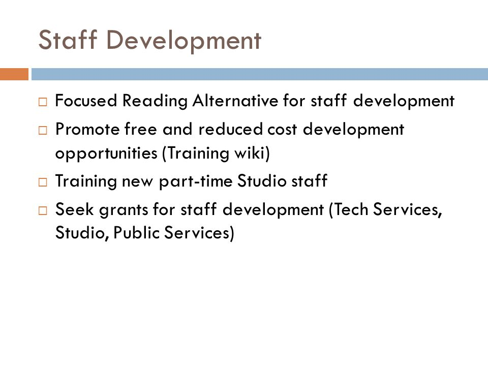 Staff Development  Focused Reading Alternative for staff development  Promote free and reduced cost development opportunities (Training wiki)  Training new part-time Studio staff  Seek grants for staff development (Tech Services, Studio, Public Services)