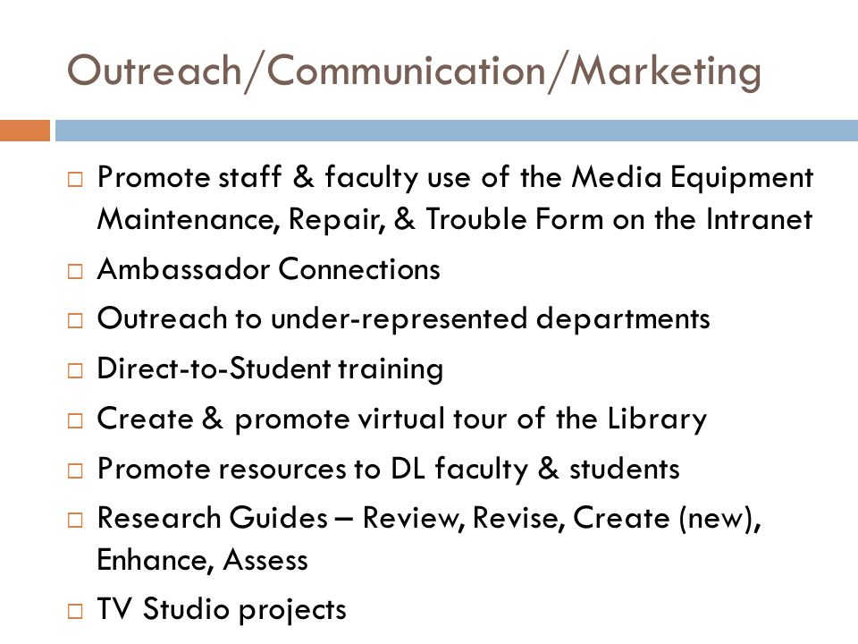 Outreach/Communication/Marketing  Promote staff & faculty use of the Media Equipment Maintenance, Repair, & Trouble Form on the Intranet  Ambassador Connections  Outreach to under-represented departments  Direct-to-Student training  Create & promote virtual tour of the Library  Promote resources to DL faculty & students  Research Guides – Review, Revise, Create (new), Enhance, Assess  TV Studio projects