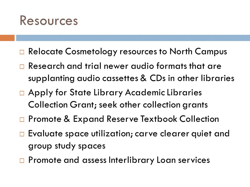Resources  Relocate Cosmetology resources to North Campus  Research and trial newer audio formats that are supplanting audio cassettes & CDs in othe