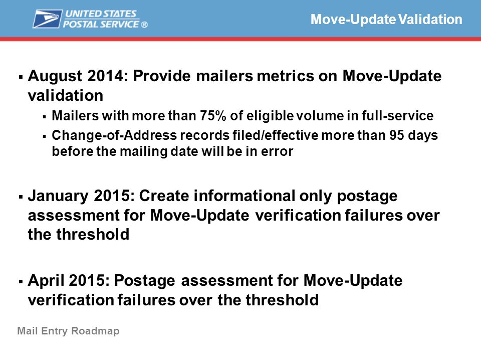  August 2014: Provide mailers metrics on Move-Update validation  Mailers with more than 75% of eligible volume in full-service  Change-of-Address records filed/effective more than 95 days before the mailing date will be in error  January 2015: Create informational only postage assessment for Move-Update verification failures over the threshold  April 2015: Postage assessment for Move-Update verification failures over the threshold  Sub-Bullet (Arial bold, square, 75% of font size) Text (Arial bold, 20-24 pt.) Move-Update Validation Mail Entry Roadmap