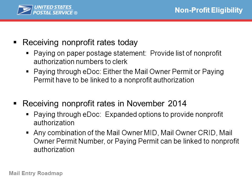  Receiving nonprofit rates today  Paying on paper postage statement: Provide list of nonprofit authorization numbers to clerk  Paying through eDoc: Either the Mail Owner Permit or Paying Permit have to be linked to a nonprofit authorization  Receiving nonprofit rates in November 2014  Paying through eDoc: Expanded options to provide nonprofit authorization  Any combination of the Mail Owner MID, Mail Owner CRID, Mail Owner Permit Number, or Paying Permit can be linked to nonprofit authorization Non-Profit Eligibility Mail Entry Roadmap