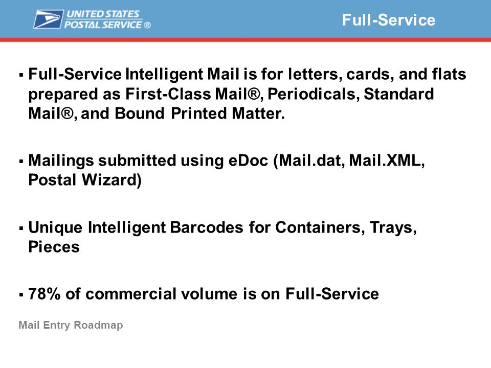Full-Service Mail Entry Roadmap  Full-Service Intelligent Mail is for letters, cards, and flats prepared as First-Class Mail®, Periodicals, Standard Mail®, and Bound Printed Matter.