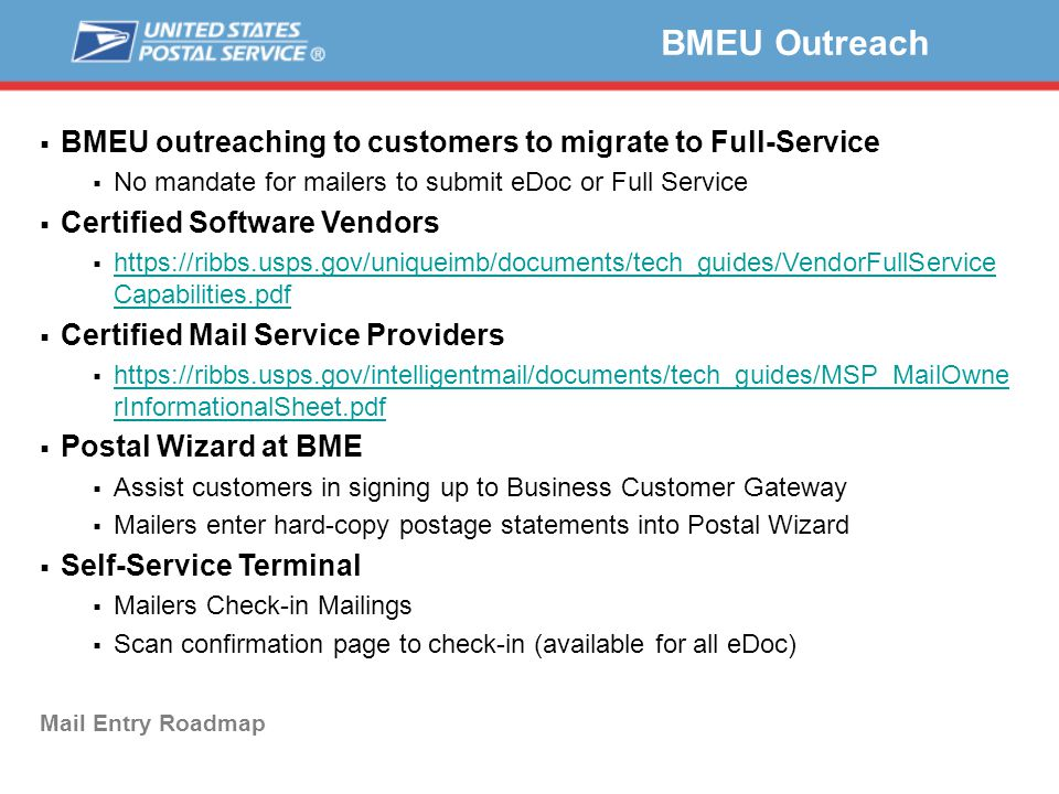  BMEU outreaching to customers to migrate to Full-Service  No mandate for mailers to submit eDoc or Full Service  Certified Software Vendors  https://ribbs.usps.gov/uniqueimb/documents/tech_guides/VendorFullService Capabilities.pdf https://ribbs.usps.gov/uniqueimb/documents/tech_guides/VendorFullService Capabilities.pdf  Certified Mail Service Providers  https://ribbs.usps.gov/intelligentmail/documents/tech_guides/MSP_MailOwne rInformationalSheet.pdf https://ribbs.usps.gov/intelligentmail/documents/tech_guides/MSP_MailOwne rInformationalSheet.pdf  Postal Wizard at BME  Assist customers in signing up to Business Customer Gateway  Mailers enter hard-copy postage statements into Postal Wizard  Self-Service Terminal  Mailers Check-in Mailings  Scan confirmation page to check-in (available for all eDoc) BMEU Outreach Mail Entry Roadmap