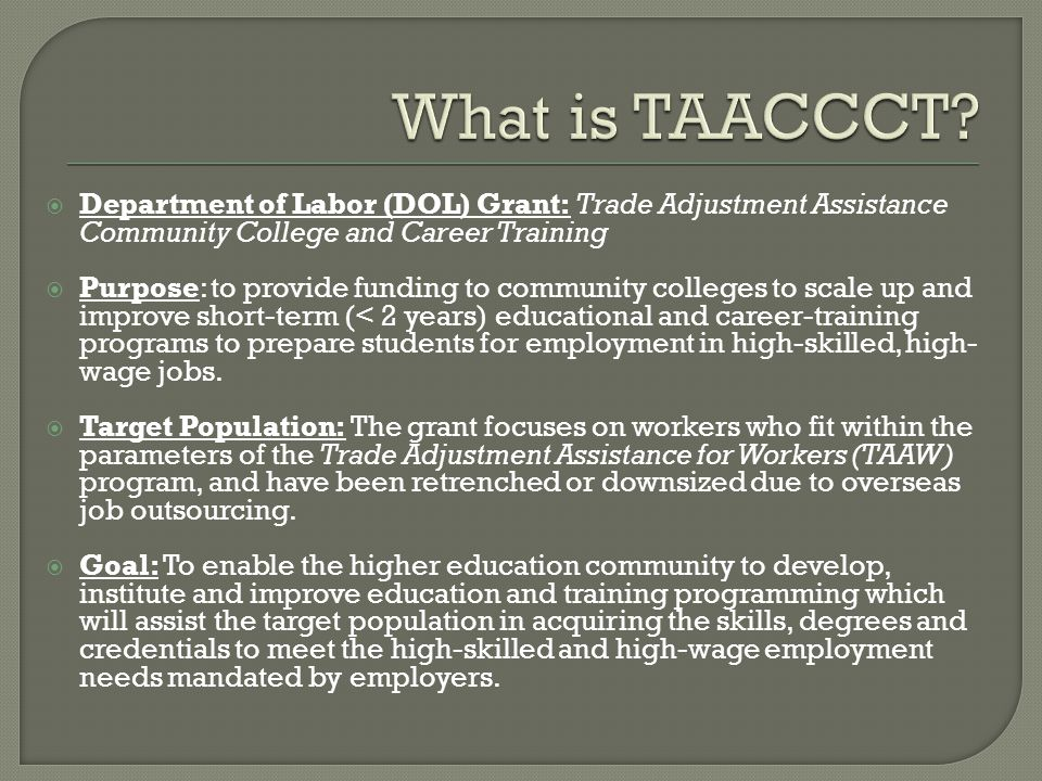  Department of Labor (DOL) Grant: Trade Adjustment Assistance Community College and Career Training  Purpose: to provide funding to community colleges to scale up and improve short-term (< 2 years) educational and career-training programs to prepare students for employment in high-skilled, high- wage jobs.