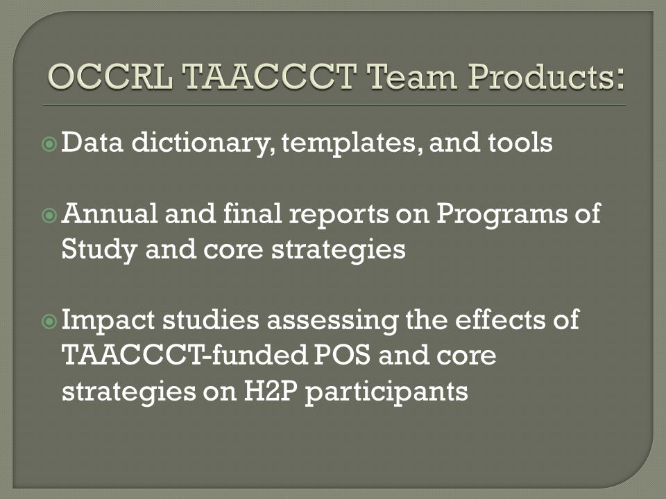  Data dictionary, templates, and tools  Annual and final reports on Programs of Study and core strategies  Impact studies assessing the effects of TAACCCT-funded POS and core strategies on H2P participants