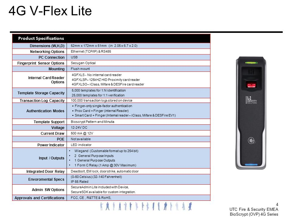 4 UTC Fire & Security EMEA BioScrypt (OVP) 4G Series 4G V-Flex Lite Product Specifications Dimensions (W,H,D) 52mm x 172mm x 51mm (in 2.05 x 6.7 x 2.0
