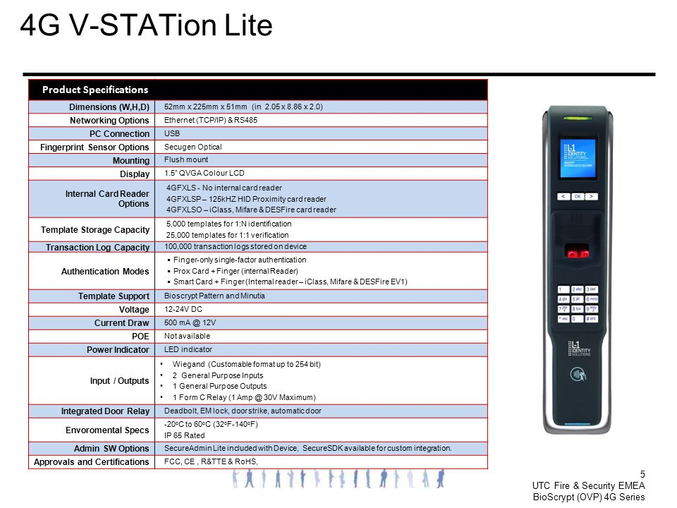 5 UTC Fire & Security EMEA BioScrypt (OVP) 4G Series 4G V-STATion Lite Product Specifications Dimensions (W,H,D) 52mm x 225mm x 51mm (in 2.05 x 8.86 x