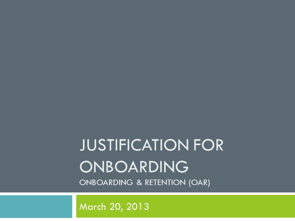 JUSTIFICATION FOR ONBOARDING ONBOARDING & RETENTION (OAR) March 20, 2013