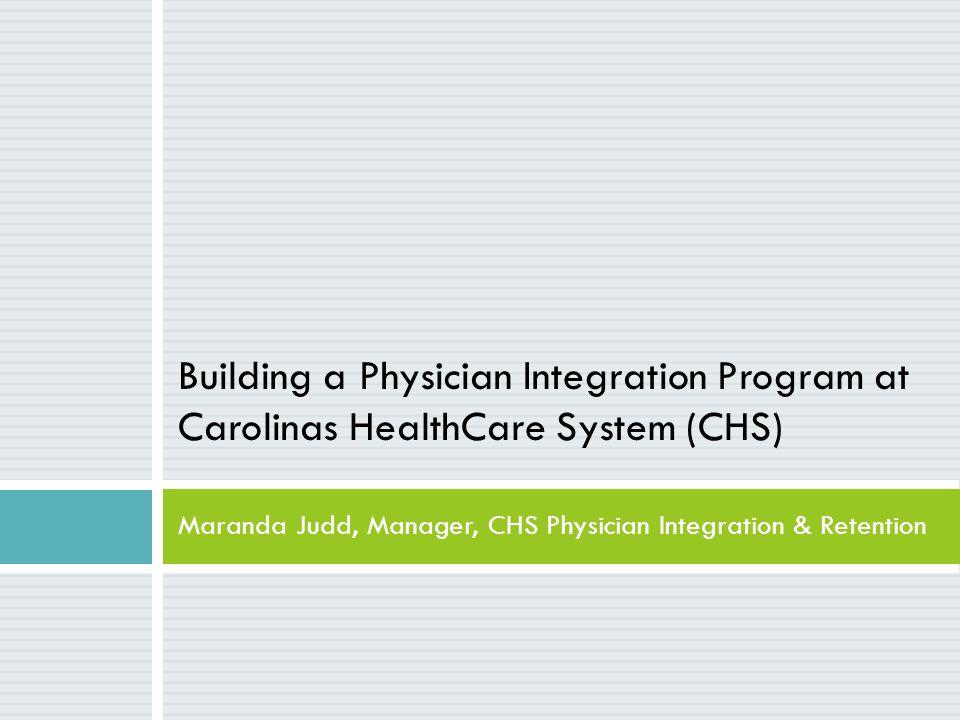 Building a Physician Integration Program at Carolinas HealthCare System (CHS) Maranda Judd, Manager, CHS Physician Integration & Retention
