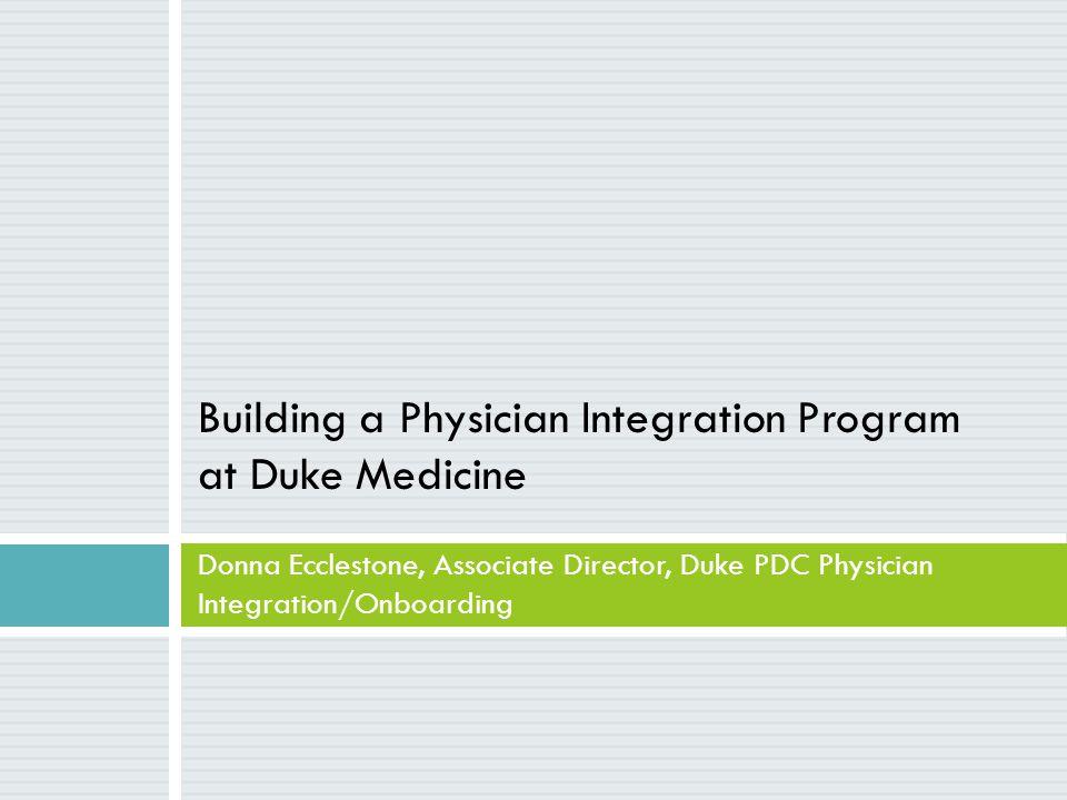 Building a Physician Integration Program at Duke Medicine Donna Ecclestone, Associate Director, Duke PDC Physician Integration/Onboarding