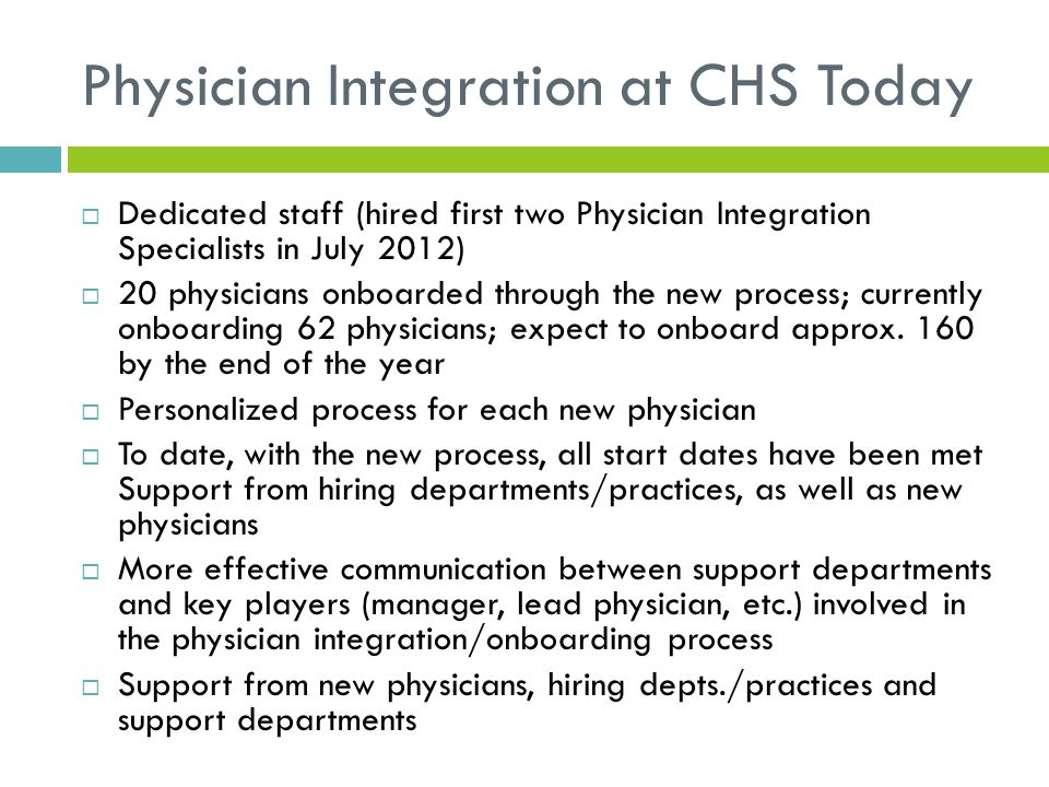 Physician Integration at CHS Today  Dedicated staff (hired first two Physician Integration Specialists in July 2012)  20 physicians onboarded throug