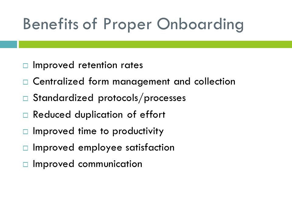 Benefits of Proper Onboarding  Improved retention rates  Centralized form management and collection  Standardized protocols/processes  Reduced dup