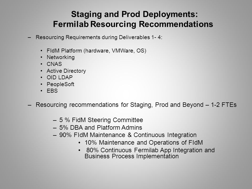 –Resourcing Requirements during Deliverables 1- 4: FIdM Platform (hardware, VMWare, OS) Networking CNAS Active Directory OID LDAP PeopleSoft EBS –Resourcing recommendations for Staging, Prod and Beyond – 1-2 FTEs –5 % FidM Steering Committee –5% DBA and Platform Admins –90% FIdM Maintenance & Continuous Integration 10% Maintenance and Operations of FIdM 80% Continuous Fermilab App Integration and Business Process Implementation Staging and Prod Deployments: Fermilab Resourcing Recommendations