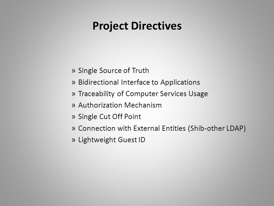 Project Directives » Single Source of Truth » Bidirectional Interface to Applications » Traceability of Computer Services Usage » Authorization Mechanism » Single Cut Off Point » Connection with External Entities (Shib-other LDAP) » Lightweight Guest ID