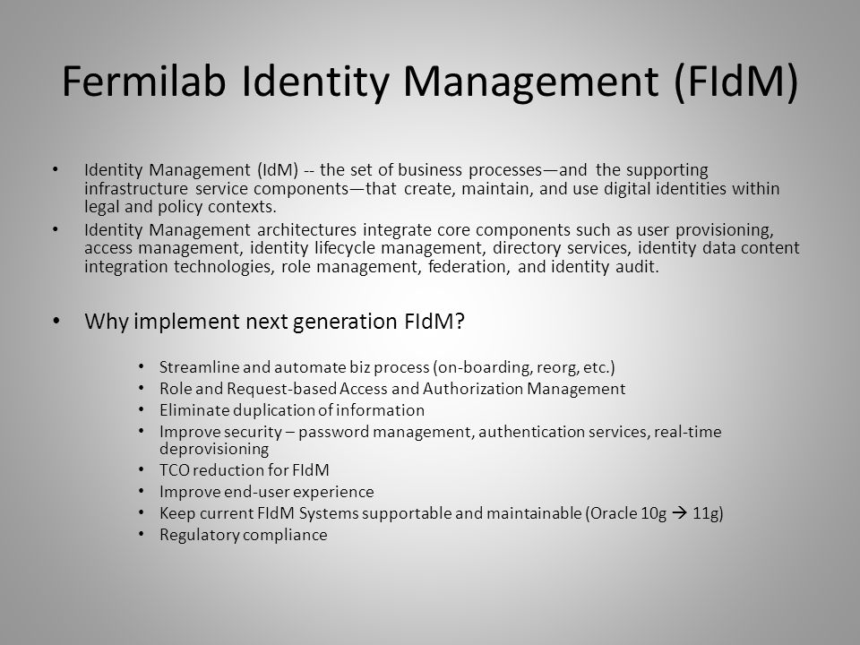 Fermilab Identity Management (FIdM) Identity Management (IdM) -- the set of business processes—and the supporting infrastructure service components—that create, maintain, and use digital identities within legal and policy contexts.