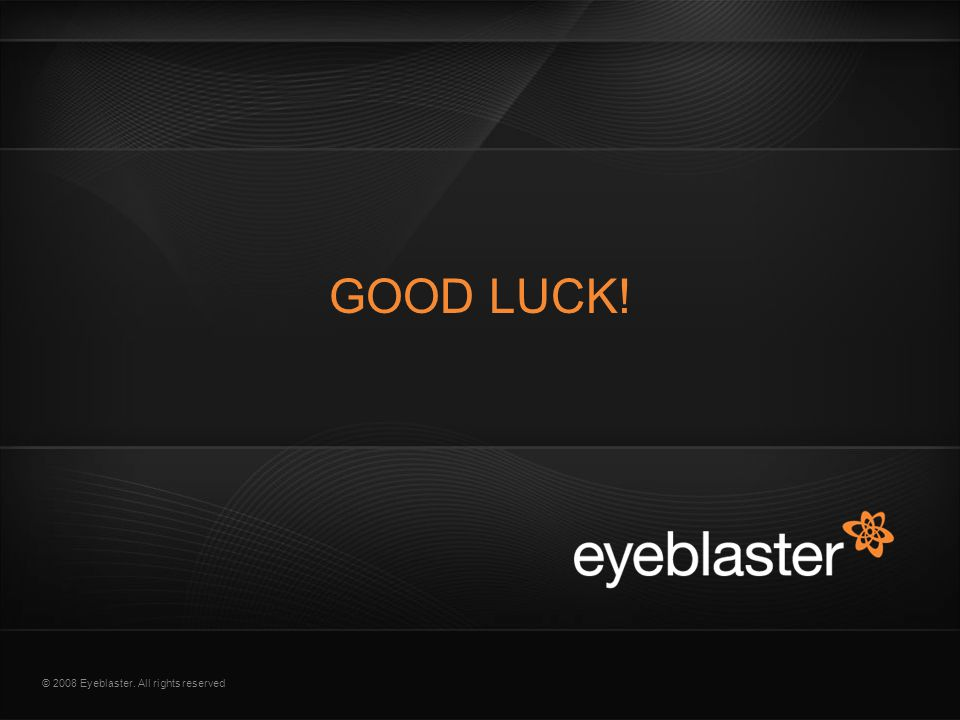 © 2008 Eyeblaster. All rights reserved GOOD LUCK!