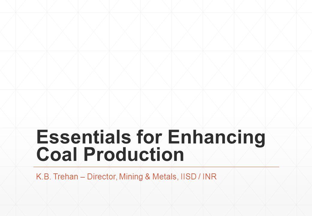 Essentials for Enhancing Coal Production K.B. Trehan – Director, Mining & Metals, IISD / INR