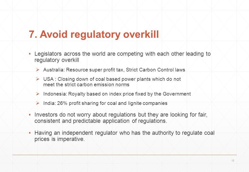 7. Avoid regulatory overkill ▪Legislators across the world are competing with each other leading to regulatory overkill  Australia: Resource super pr