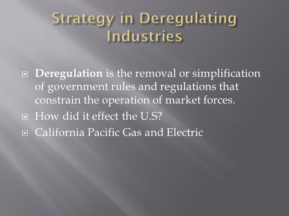  Deregulation is the removal or simplification of government rules and regulations that constrain the operation of market forces.