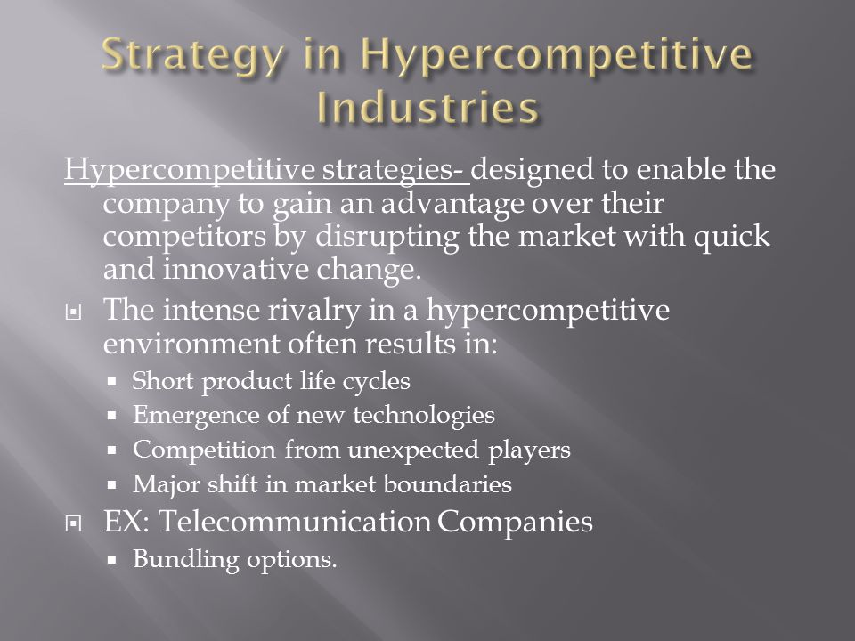 Hypercompetitive strategies- designed to enable the company to gain an advantage over their competitors by disrupting the market with quick and innovative change.