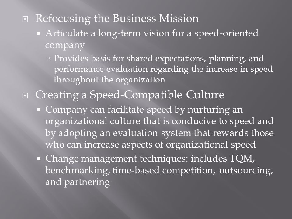  Refocusing the Business Mission  Articulate a long-term vision for a speed-oriented company  Provides basis for shared expectations, planning, and performance evaluation regarding the increase in speed throughout the organization  Creating a Speed-Compatible Culture  Company can facilitate speed by nurturing an organizational culture that is conducive to speed and by adopting an evaluation system that rewards those who can increase aspects of organizational speed  Change management techniques: includes TQM, benchmarking, time-based competition, outsourcing, and partnering