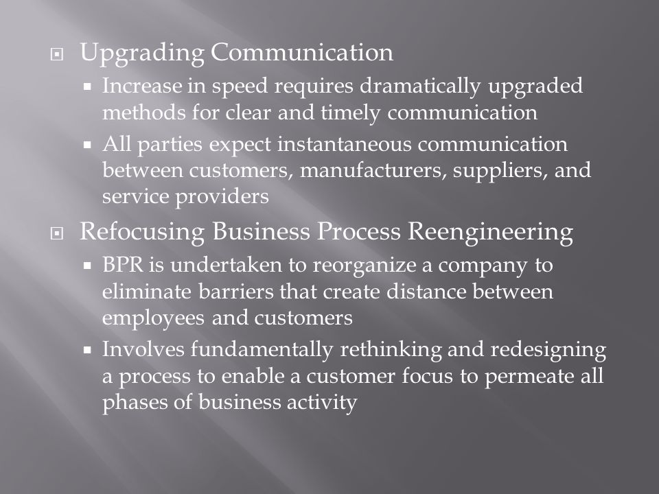  Upgrading Communication  Increase in speed requires dramatically upgraded methods for clear and timely communication  All parties expect instantaneous communication between customers, manufacturers, suppliers, and service providers  Refocusing Business Process Reengineering  BPR is undertaken to reorganize a company to eliminate barriers that create distance between employees and customers  Involves fundamentally rethinking and redesigning a process to enable a customer focus to permeate all phases of business activity