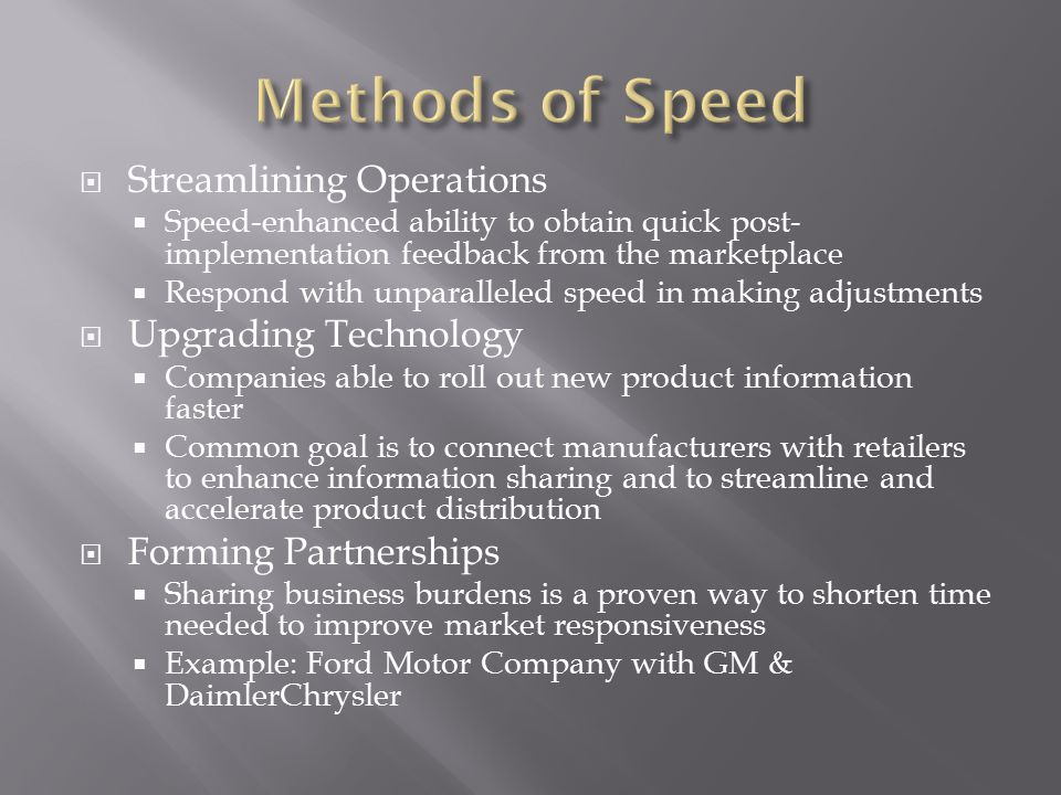  Streamlining Operations  Speed-enhanced ability to obtain quick post- implementation feedback from the marketplace  Respond with unparalleled speed in making adjustments  Upgrading Technology  Companies able to roll out new product information faster  Common goal is to connect manufacturers with retailers to enhance information sharing and to streamline and accelerate product distribution  Forming Partnerships  Sharing business burdens is a proven way to shorten time needed to improve market responsiveness  Example: Ford Motor Company with GM & DaimlerChrysler