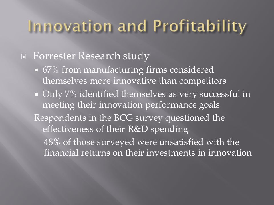  Forrester Research study  67% from manufacturing firms considered themselves more innovative than competitors  Only 7% identified themselves as very successful in meeting their innovation performance goals Respondents in the BCG survey questioned the effectiveness of their R&D spending 48% of those surveyed were unsatisfied with the financial returns on their investments in innovation