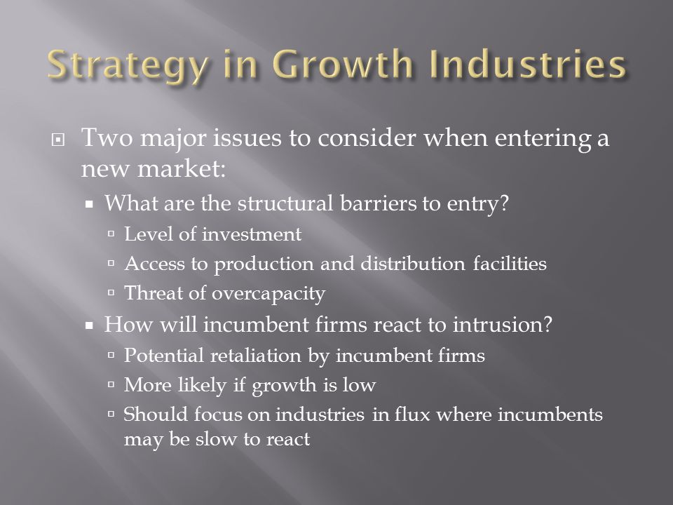  Two major issues to consider when entering a new market:  What are the structural barriers to entry.