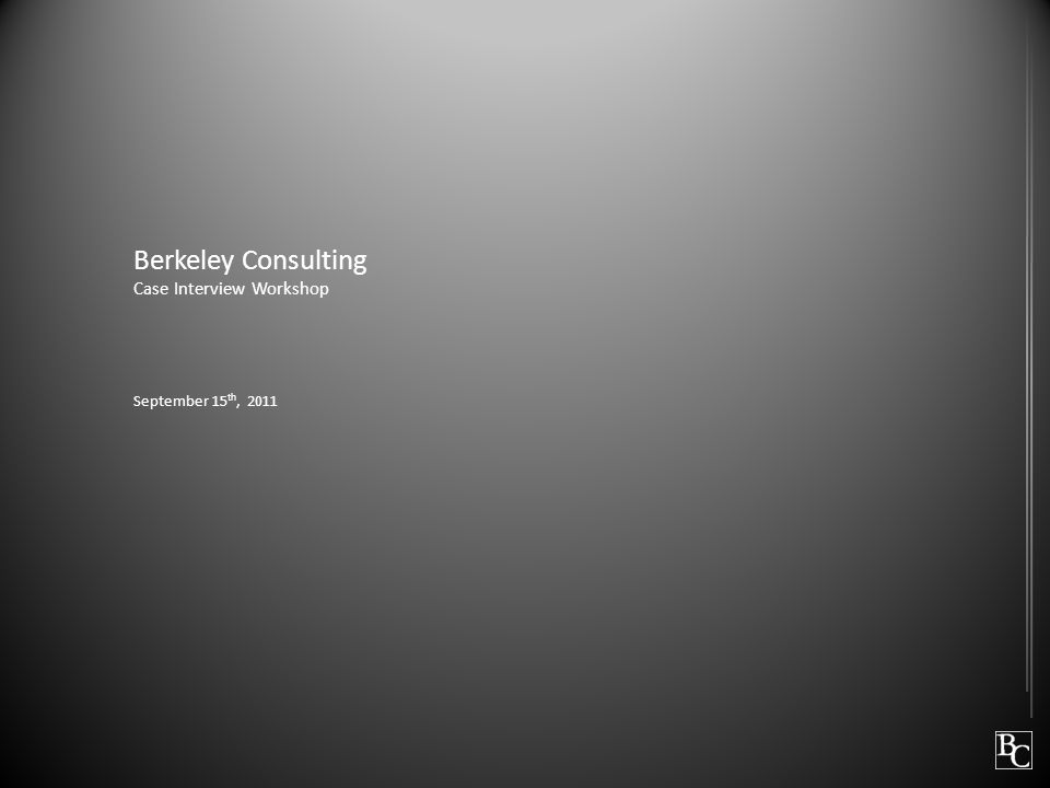 Berkeley Consulting Case Interview Workshop September 15 th, 2011