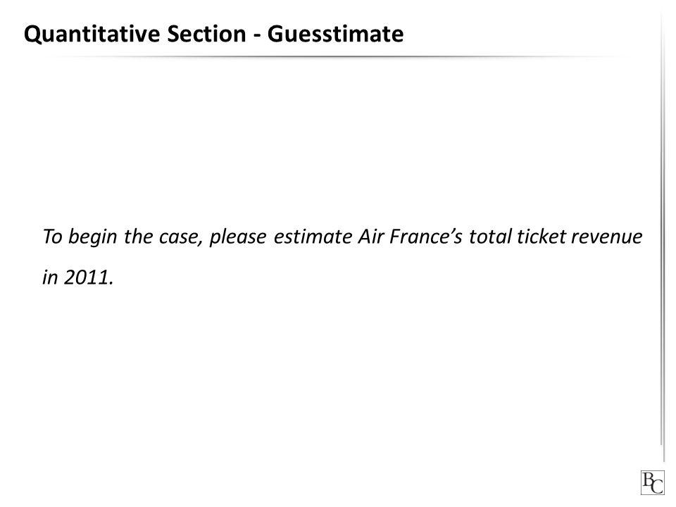 Quantitative Section - Guesstimate To begin the case, please estimate Air France's total ticket revenue in 2011.