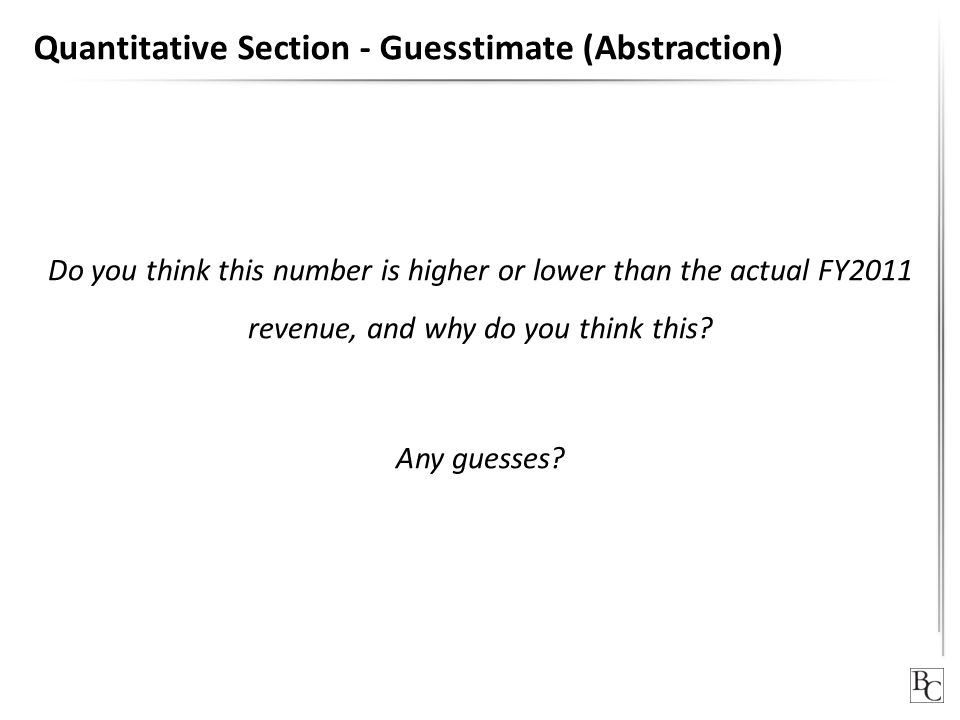 Quantitative Section - Guesstimate (Abstraction) Do you think this number is higher or lower than the actual FY2011 revenue, and why do you think this.
