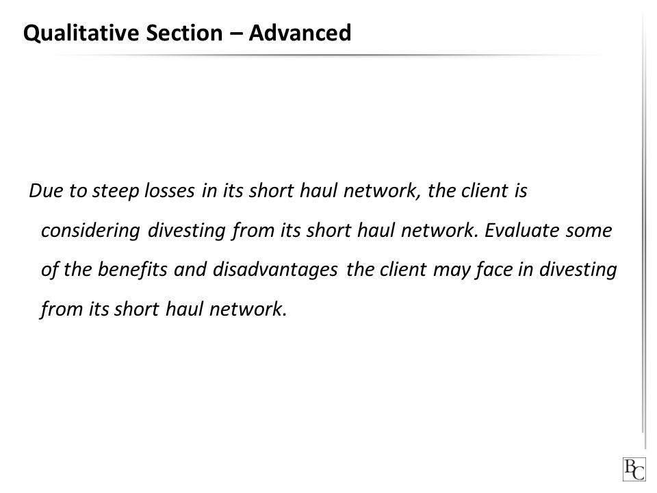 Qualitative Section – Advanced Due to steep losses in its short haul network, the client is considering divesting from its short haul network. Evaluat