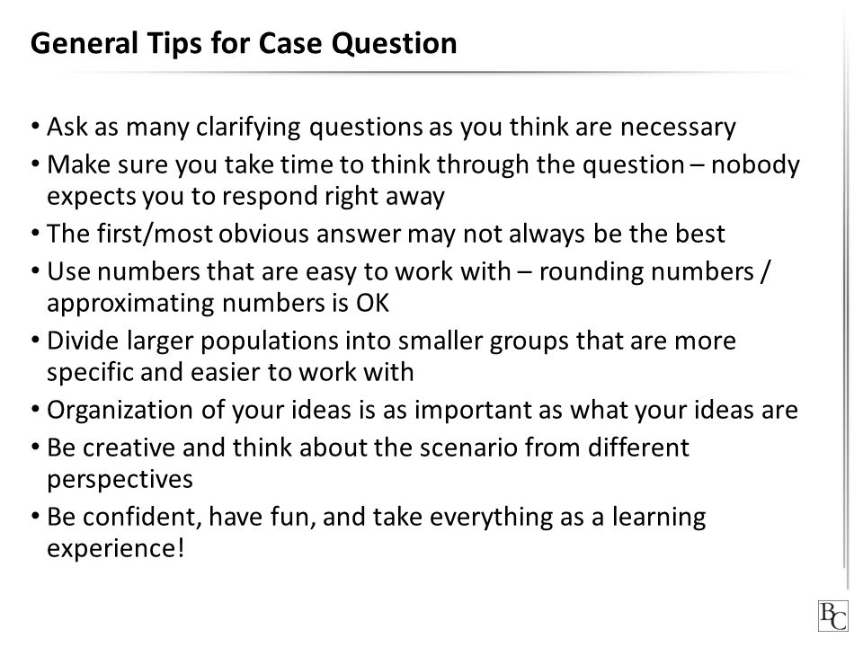 General Tips for Case Question Ask as many clarifying questions as you think are necessary Make sure you take time to think through the question – nob