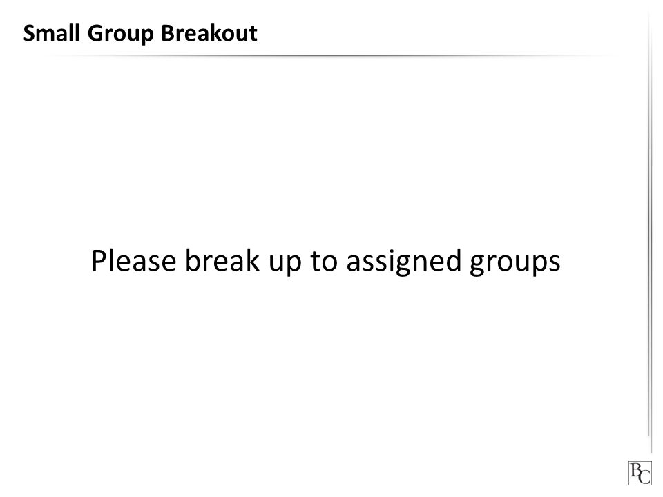 Small Group Breakout Please break up to assigned groups