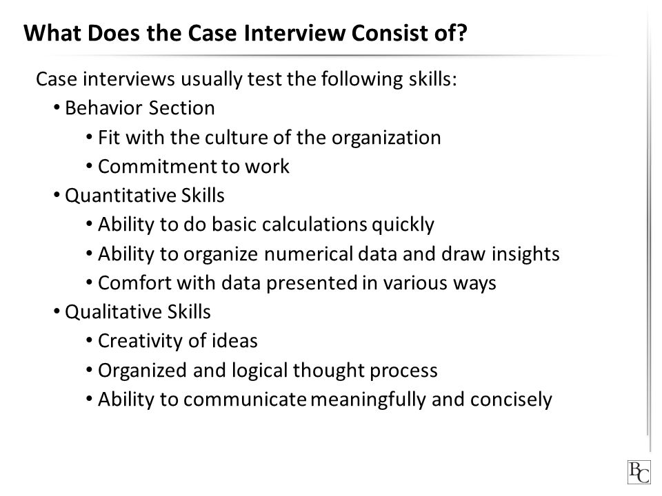 What Does the Case Interview Consist of? Case interviews usually test the following skills: Behavior Section Fit with the culture of the organization