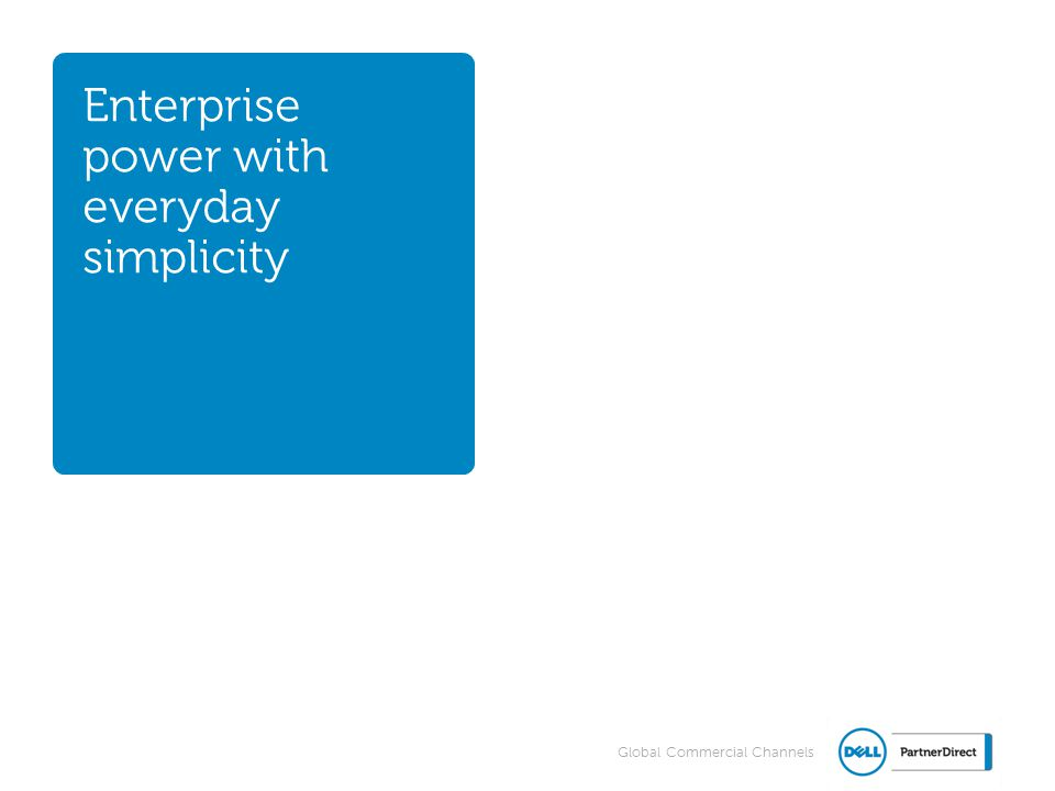 Global Commercial Channels Enterprise power with everyday simplicity 11