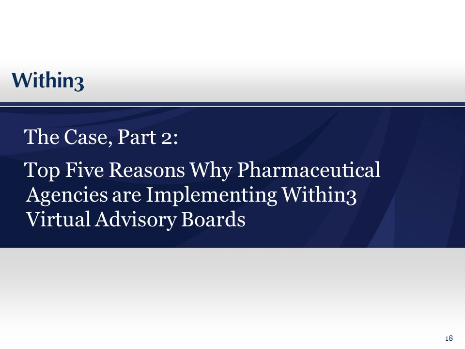 The Case, Part 2: Top Five Reasons Why Pharmaceutical Agencies are Implementing Within3 Virtual Advisory Boards 18