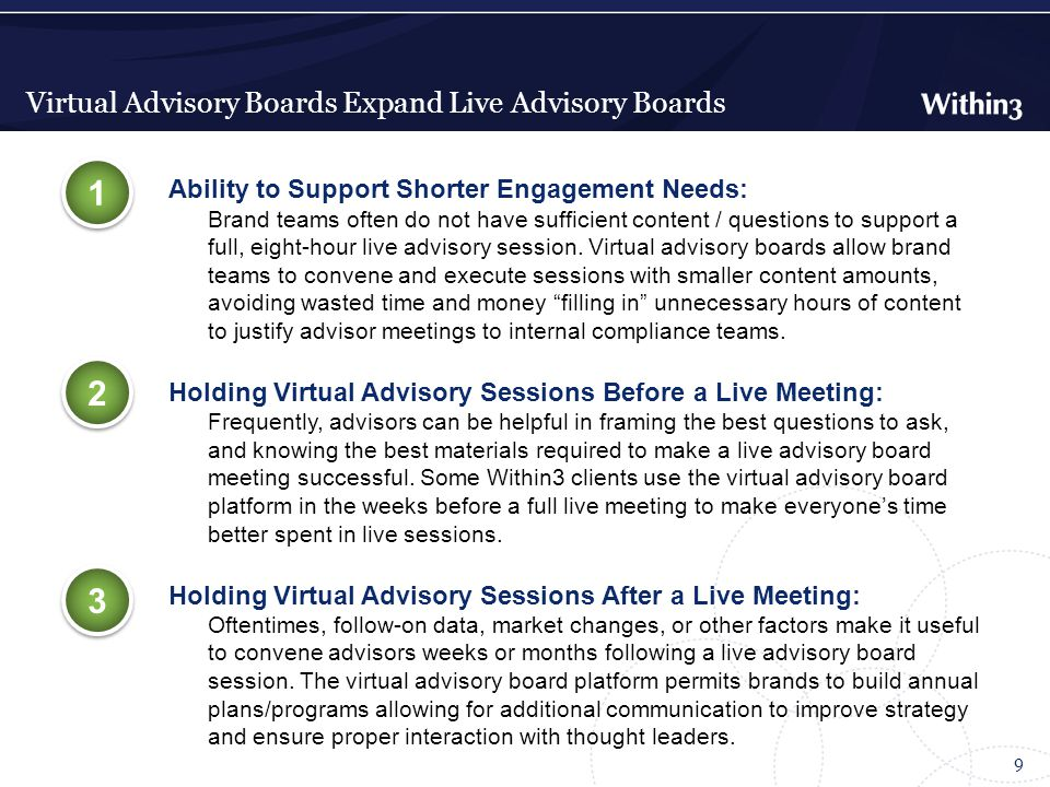 Virtual Advisory Boards Expand Live Advisory Boards 9 Ability to Support Shorter Engagement Needs: Brand teams often do not have sufficient content / questions to support a full, eight-hour live advisory session.