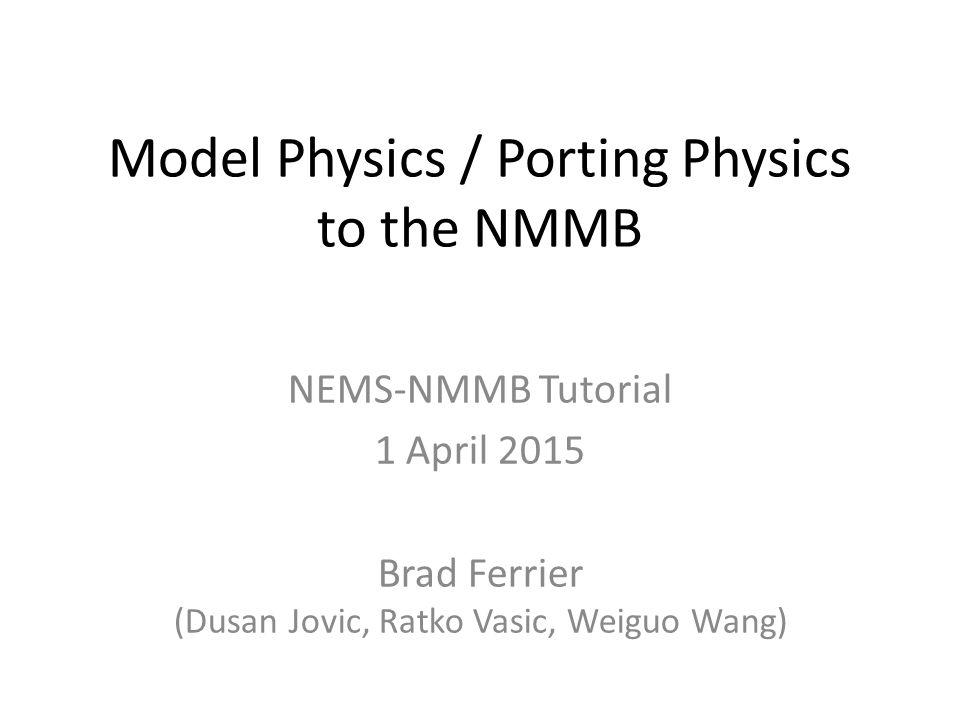 Model Physics / Porting Physics to the NMMB NEMS-NMMB Tutorial 1 April 2015 Brad Ferrier (Dusan Jovic, Ratko Vasic, Weiguo Wang)