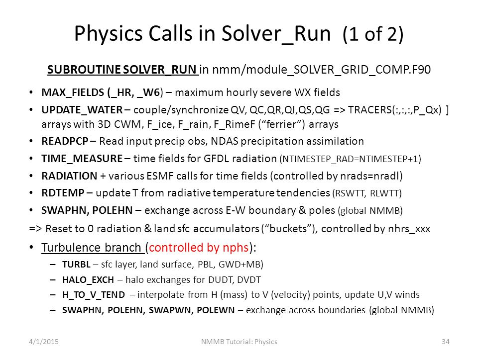 Physics Calls in Solver_Run (1 of 2) SUBROUTINE SOLVER_RUN in nmm/module_SOLVER_GRID_COMP.F90 MAX_FIELDS (_HR, _W6) – maximum hourly severe WX fields