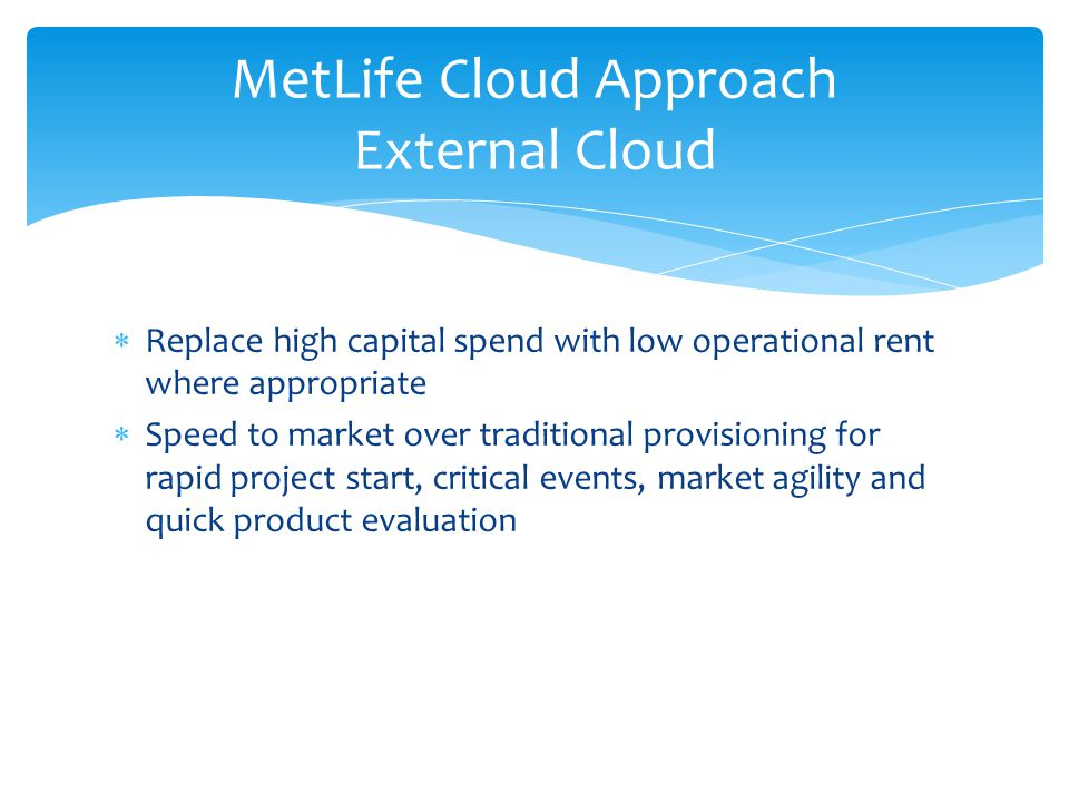  Replace high capital spend with low operational rent where appropriate  Speed to market over traditional provisioning for rapid project start, critical events, market agility and quick product evaluation MetLife Cloud Approach External Cloud