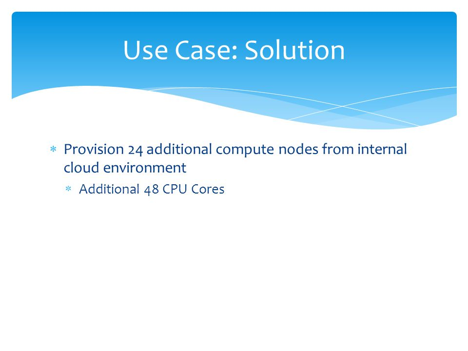  Provision 24 additional compute nodes from internal cloud environment  Additional 48 CPU Cores Use Case: Solution