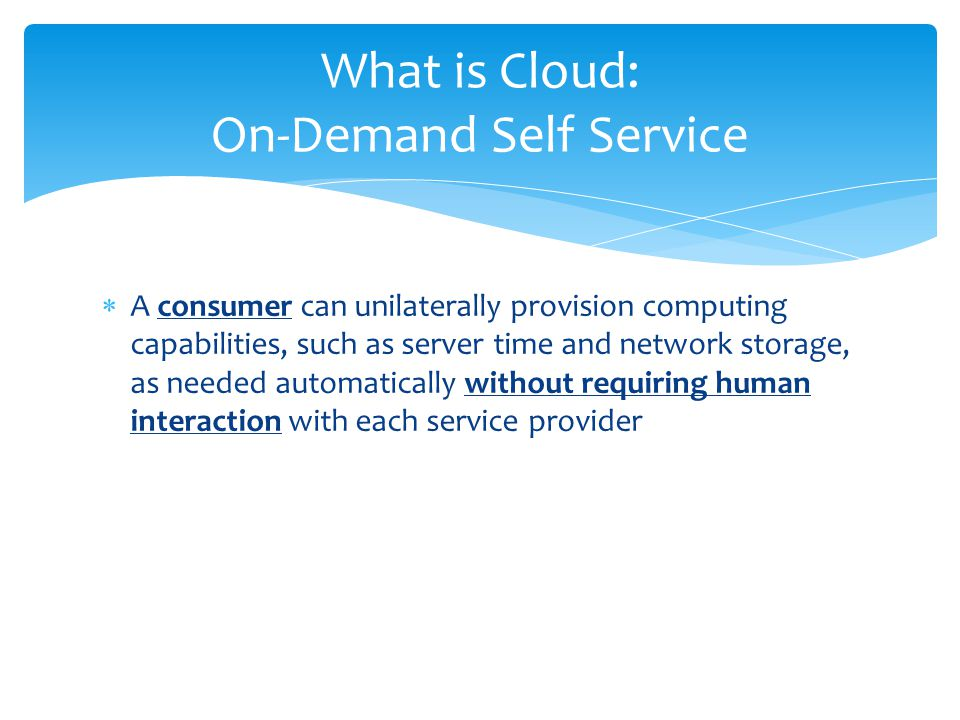  A consumer can unilaterally provision computing capabilities, such as server time and network storage, as needed automatically without requiring human interaction with each service provider What is Cloud: On-Demand Self Service