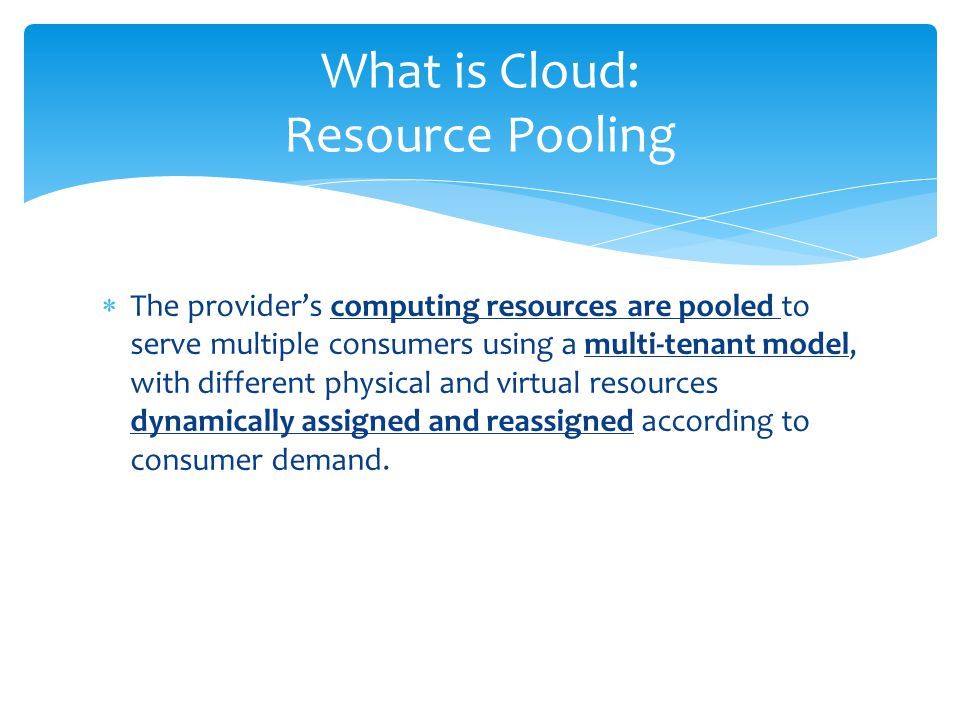  The provider's computing resources are pooled to serve multiple consumers using a multi-tenant model, with different physical and virtual resources dynamically assigned and reassigned according to consumer demand.