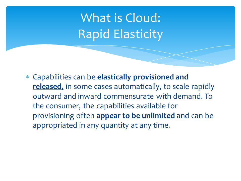  Capabilities can be elastically provisioned and released, in some cases automatically, to scale rapidly outward and inward commensurate with demand.