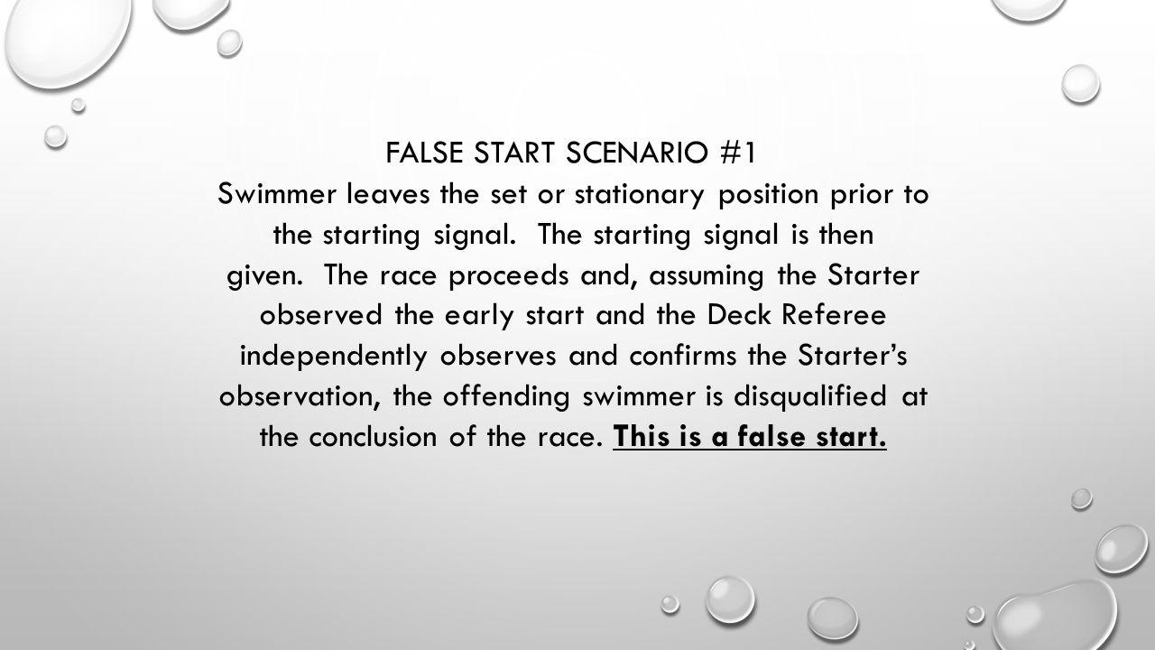FALSE START SCENARIO #1 Swimmer leaves the set or stationary position prior to the starting signal. The starting signal is then given. The race procee