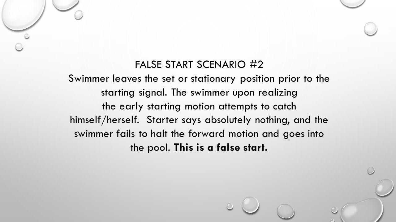 FALSE START SCENARIO #2 Swimmer leaves the set or stationary position prior to the starting signal. The swimmer upon realizing the early starting moti